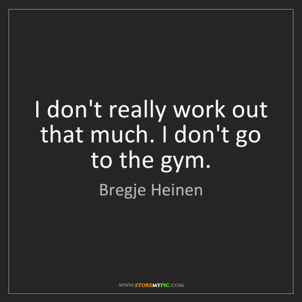 Bregje Heinen: I don't really work out that much. I don't go to the...