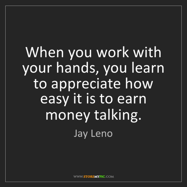 Jay Leno: When you work with your hands, you learn to appreciate...