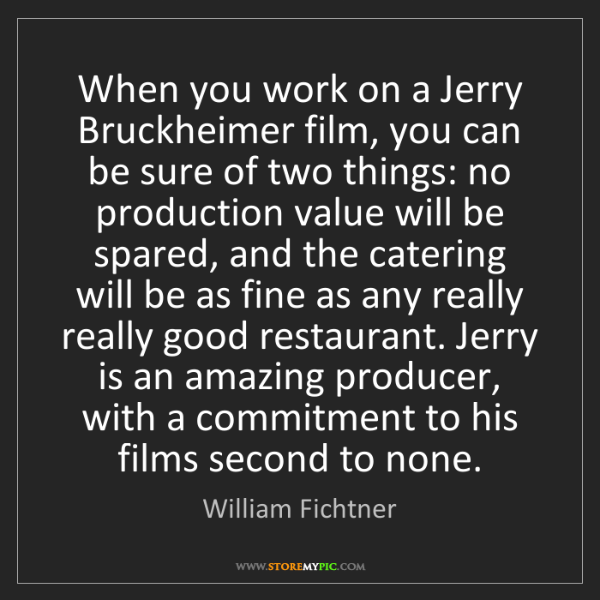 William Fichtner: When you work on a Jerry Bruckheimer film, you can be...