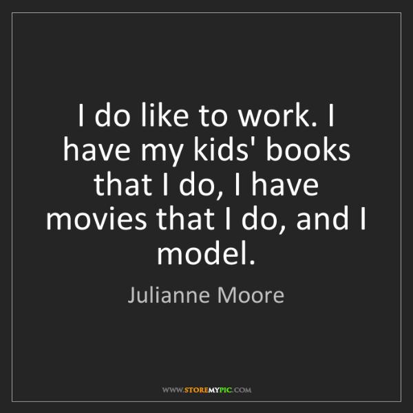 Julianne Moore: I do like to work. I have my kids' books that I do, I...