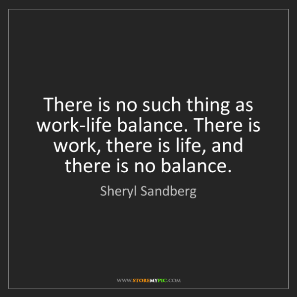 Sheryl Sandberg: There is no such thing as work-life balance. There is...
