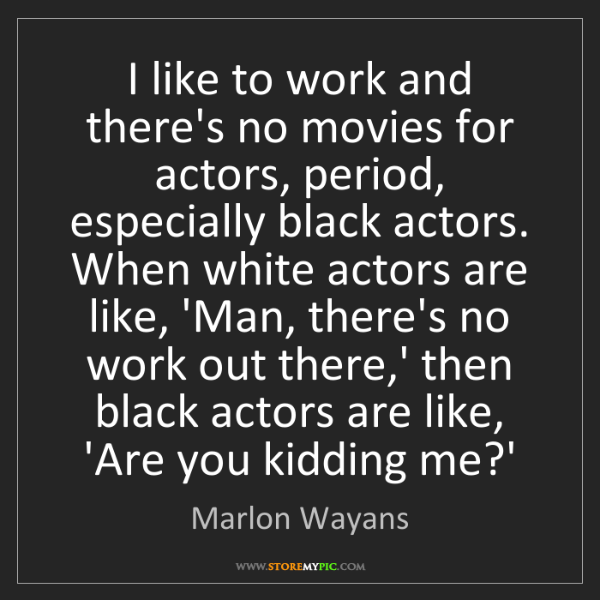 Marlon Wayans: I like to work and there's no movies for actors, period,...