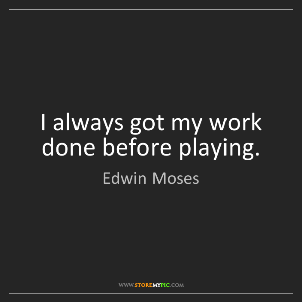 Edwin Moses: I always got my work done before playing.