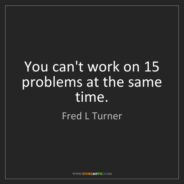 Fred L Turner: You can't work on 15 problems at the same time.