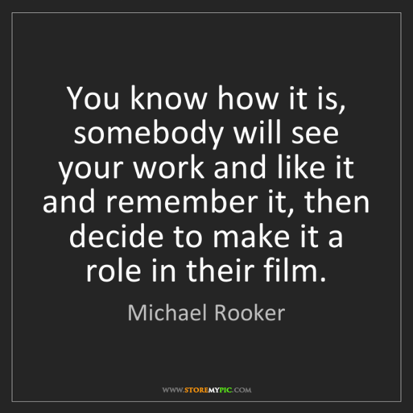 Michael Rooker: You know how it is, somebody will see your work and like...