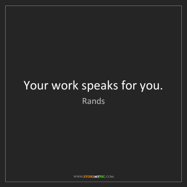 Rands: Your work speaks for you.