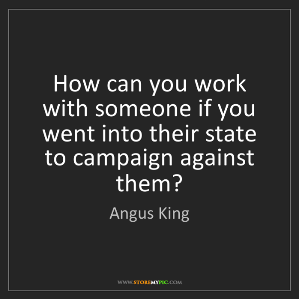Angus King: How can you work with someone if you went into their...