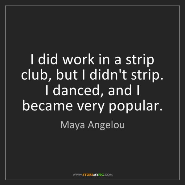 Maya Angelou: I did work in a strip club, but I didn't strip. I danced,...
