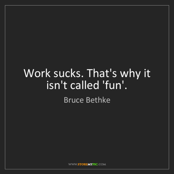 Bruce Bethke: Work sucks. That's why it isn't called 'fun'.