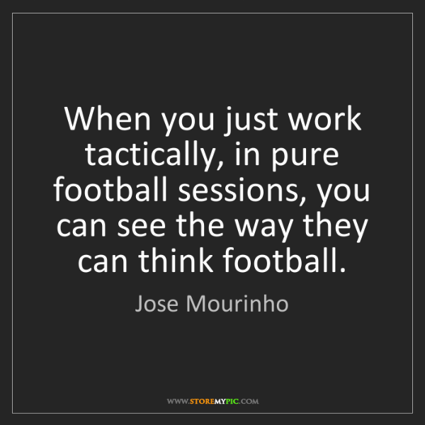 Jose Mourinho: When you just work tactically, in pure football sessions,...