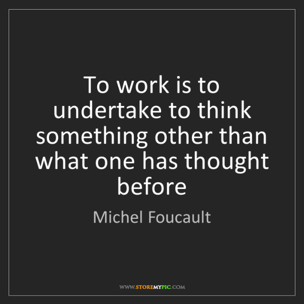 Michel Foucault: To work is to undertake to think something other than...