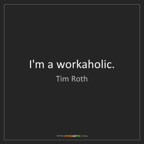 Tim Roth: I'm a workaholic.