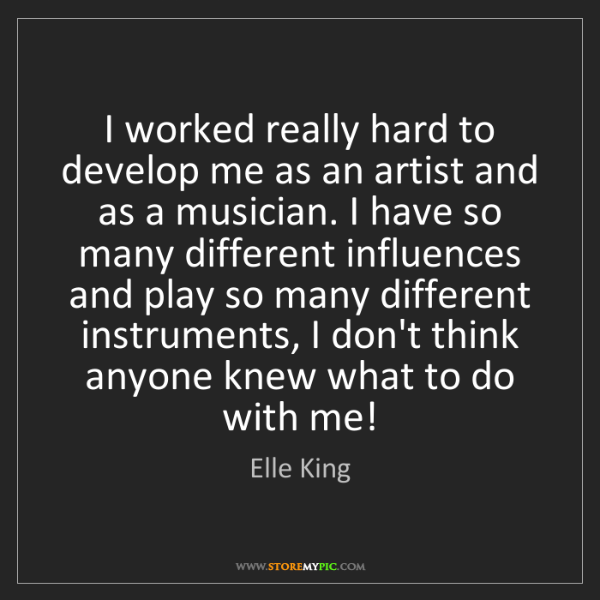 Elle King: I worked really hard to develop me as an artist and as...