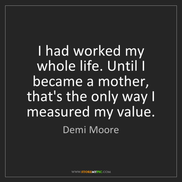 Demi Moore: I had worked my whole life. Until I became a mother,...