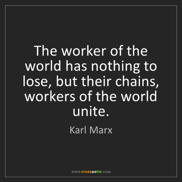 Karl Marx: The worker of the world has nothing to lose, but their...