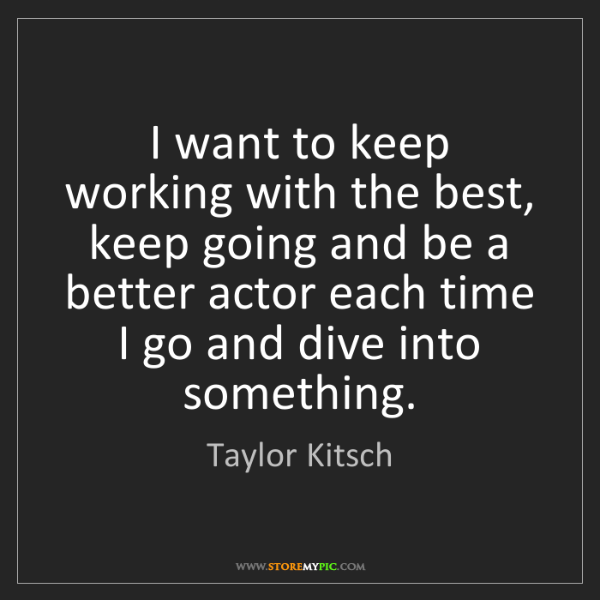 Taylor Kitsch: I want to keep working with the best, keep going and...