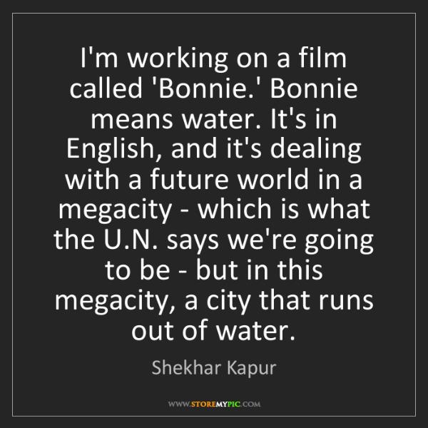 Shekhar Kapur: I'm working on a film called 'Bonnie.' Bonnie means water....