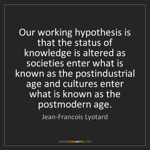 Jean-Francois Lyotard: Our working hypothesis is that the status of knowledge...