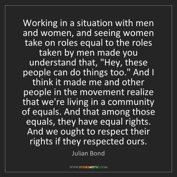 Julian Bond: Working in a situation with men and women, and seeing...