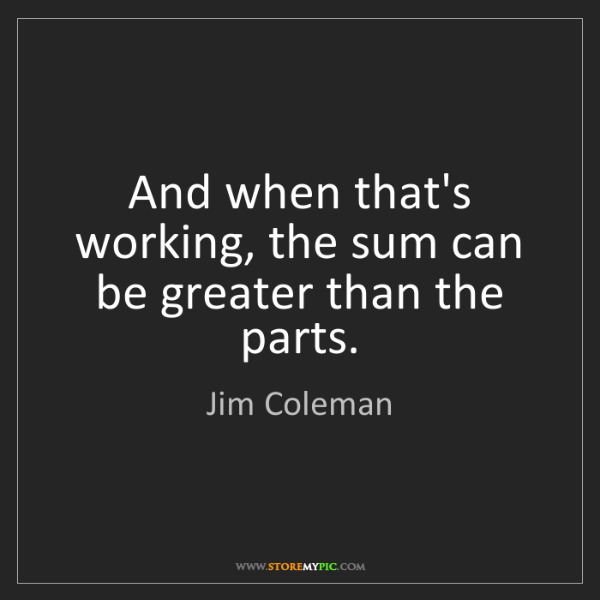 Jim Coleman: And when that's working, the sum can be greater than...