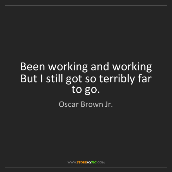 Oscar Brown Jr.: Been working and working But I still got so terribly...