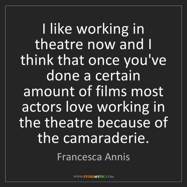 Francesca Annis: I like working in theatre now and I think that once you've...