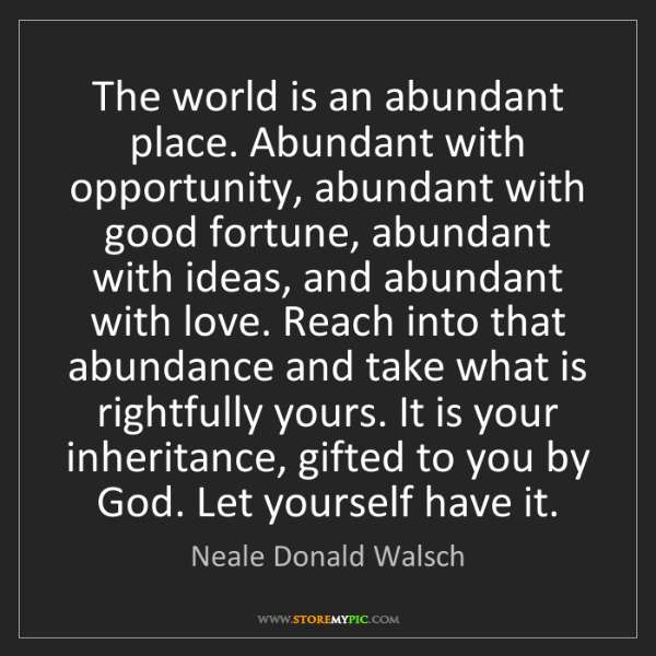 Neale Donald Walsch: The world is an abundant place. Abundant with opportunity,...