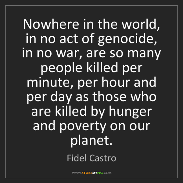 Fidel Castro: Nowhere in the world, in no act of genocide, in no war,...