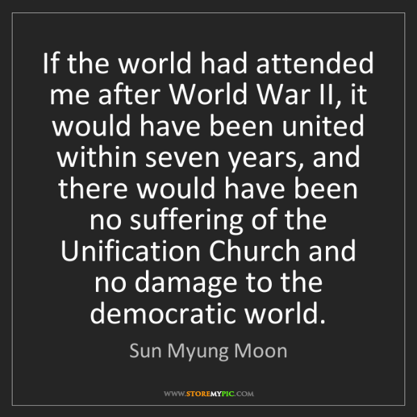 Sun Myung Moon: If the world had attended me after World War II, it would...