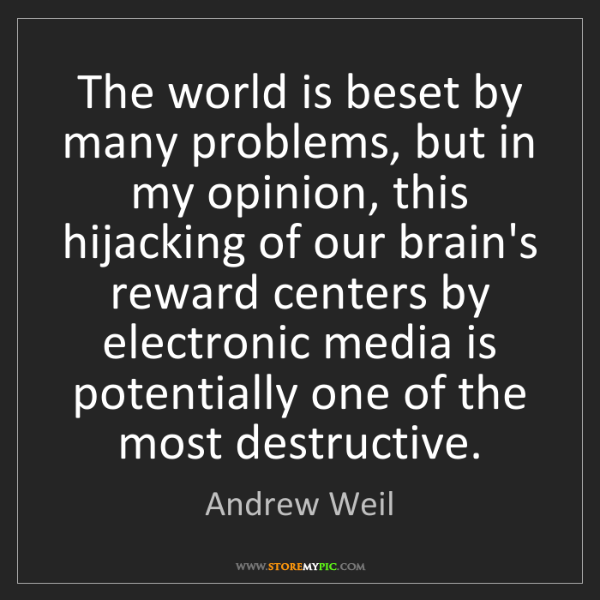 Andrew Weil: The world is beset by many problems, but in my opinion,...