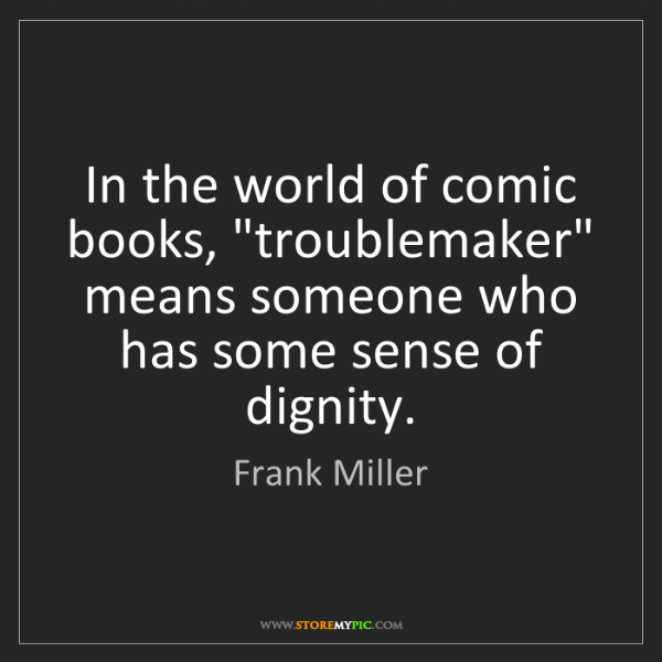"Frank Miller: In the world of comic books, ""troublemaker"" means someone..."