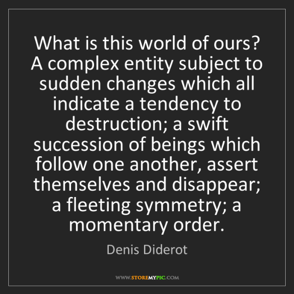 Denis Diderot: What is this world of ours? A complex entity subject...