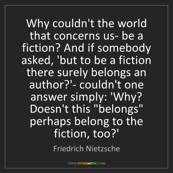 Friedrich Nietzsche: Why couldn't the world that concerns us- be a fiction?...