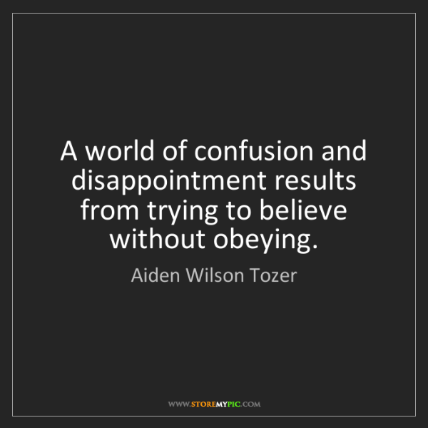 Aiden Wilson Tozer: A world of confusion and disappointment results from...