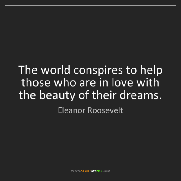 Eleanor Roosevelt: The world conspires to help those who are in love with...