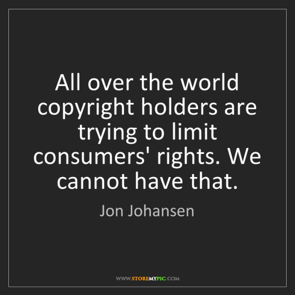 Jon Johansen: All over the world copyright holders are trying to limit...