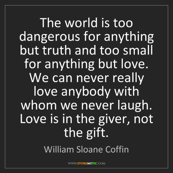 William Sloane Coffin: The world is too dangerous for anything but truth and...