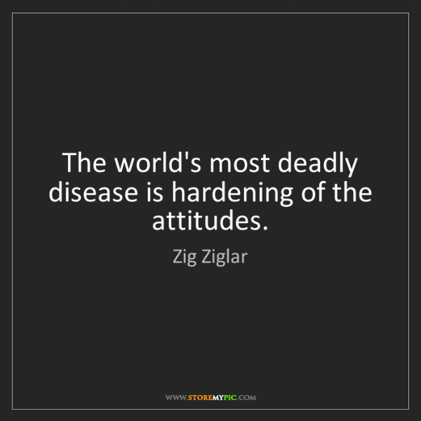 Zig Ziglar: The world's most deadly disease is hardening of the attitudes.