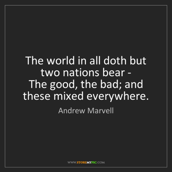 Andrew Marvell: The world in all doth but two nations bear -   The good,...