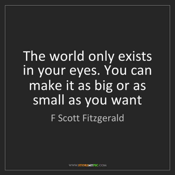 F Scott Fitzgerald: The world only exists in your eyes. You can make it as...