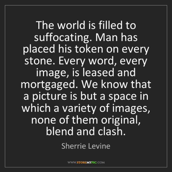 Sherrie Levine: The world is filled to suffocating. Man has placed his...