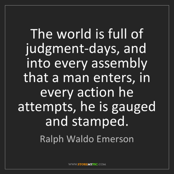 Ralph Waldo Emerson: The world is full of judgment-days, and into every assembly...