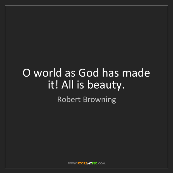 Robert Browning: O world as God has made it! All is beauty.
