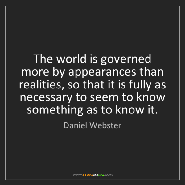 Daniel Webster: The world is governed more by appearances than realities,...