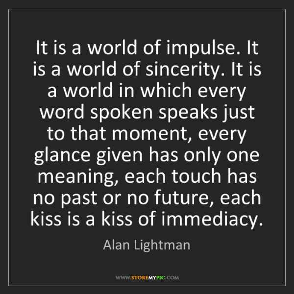 Alan Lightman: It is a world of impulse. It is a world of sincerity....
