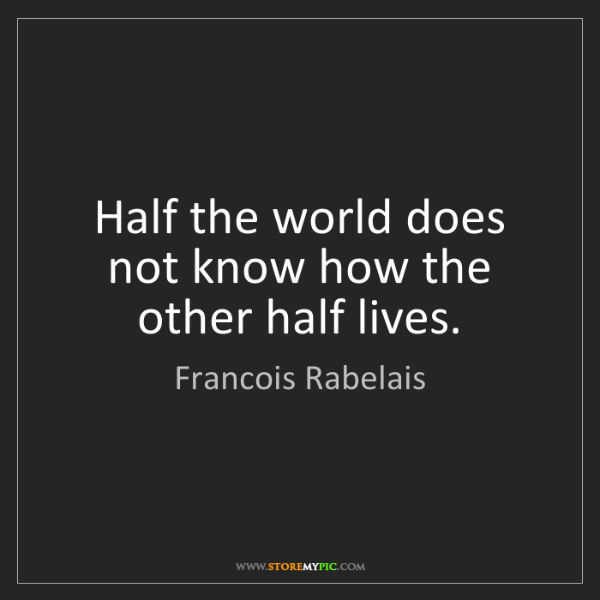 Francois Rabelais: Half the world does not know how the other half lives.