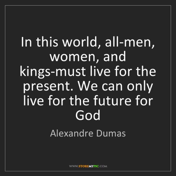 Alexandre Dumas: In this world, all-men, women, and kings-must live for...