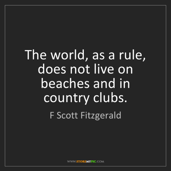 F Scott Fitzgerald: The world, as a rule, does not live on beaches and in...