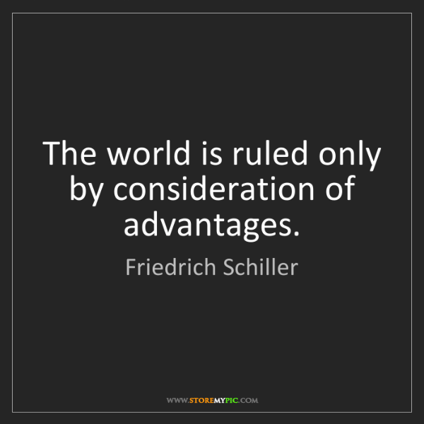 Friedrich Schiller: The world is ruled only by consideration of advantages.