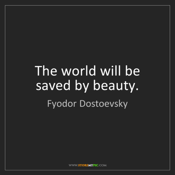 Fyodor Dostoevsky: The world will be saved by beauty.